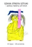 SZARA STREFA SZTUKI  - polscy twórcy art brut 15.07 – 18.09.2016